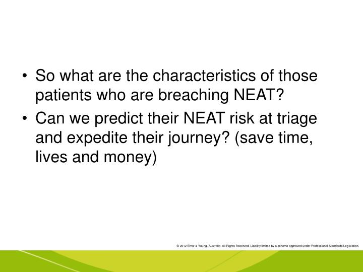 So what are the characteristics of those patients who are breaching NEAT?