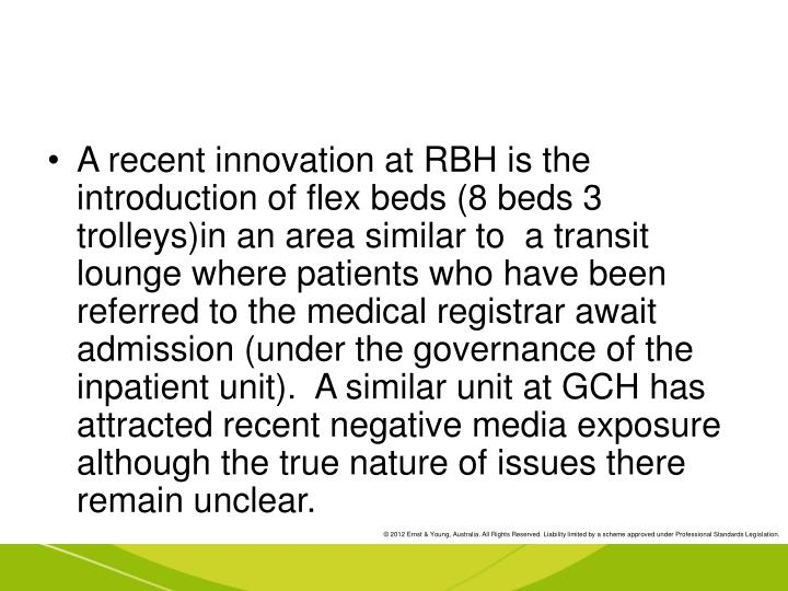 A recent innovation at RBH is the introduction of flex beds (8 beds 3 trolleys)in an area similar to  a transit lounge where patients who have been referred to the medical registrar await admission (under the governance of the inpatient unit).  A similar unit at GCH has attracted recent negative media exposure although the true nature of issues there remain unclear.