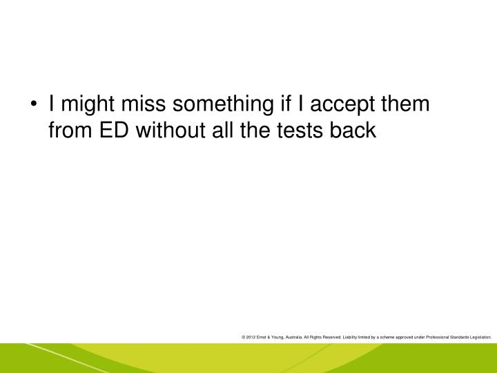I might miss something if I accept them from ED without all the tests back
