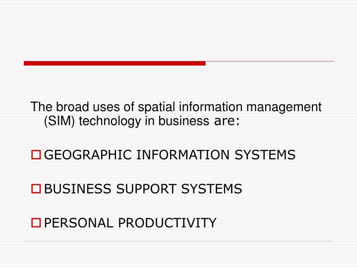 The broad uses of spatial information management (SIM) technology in business