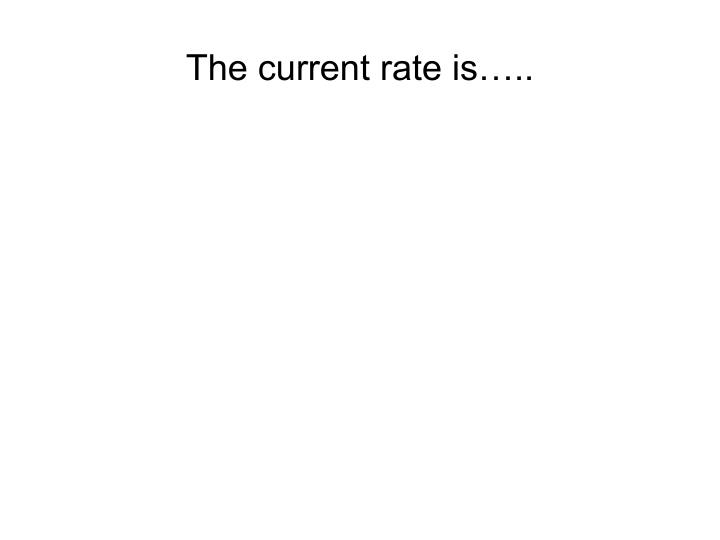 The current rate is…..