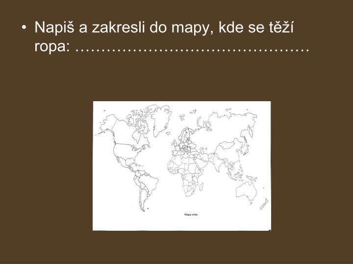 Napiš a zakresli do mapy, kde se těží ropa: ………………………………………