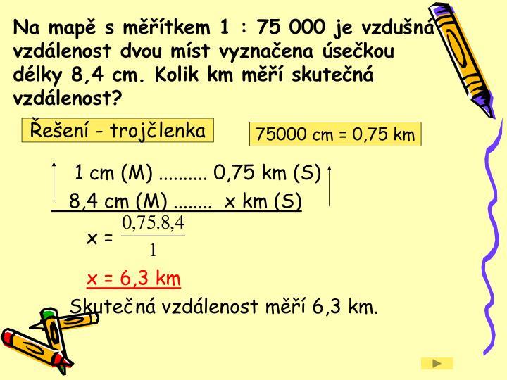 Na mapě s měřítkem 1 : 75 000 je vzdušná vzdálenost dvou míst vyznačena úsečkou délky 8,4 cm. Kolik km měří skutečná vzdálenost?