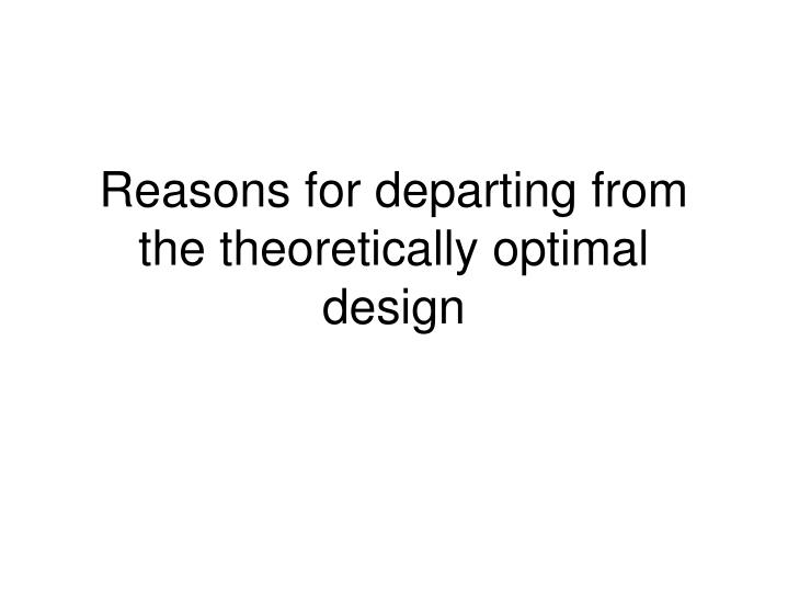 Reasons for departing from the theoretically optimal design
