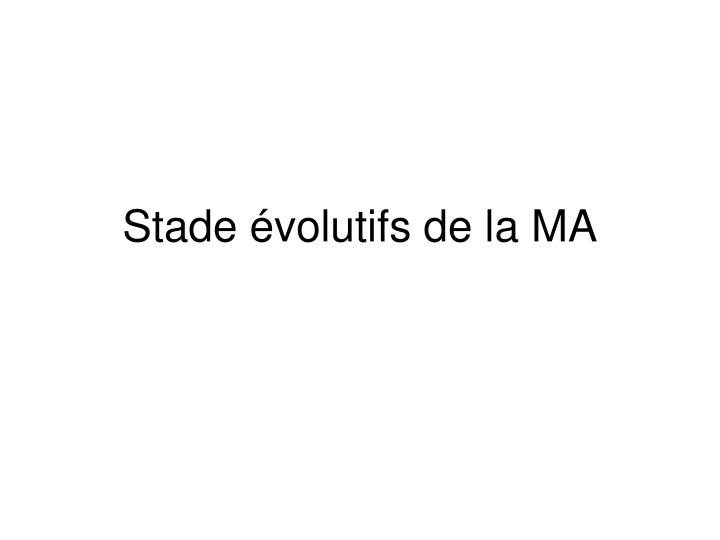 Stade évolutifs de la MA