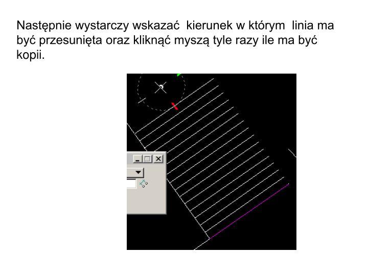 Następnie wystarczy wskazać  kierunek w którym  linia ma być przesunięta oraz kliknąć myszą tyle razy ile ma być kopii.