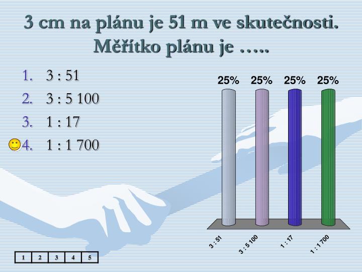3 cm na plánu je 51 m ve skutečnosti. Měřítko plánu je …..