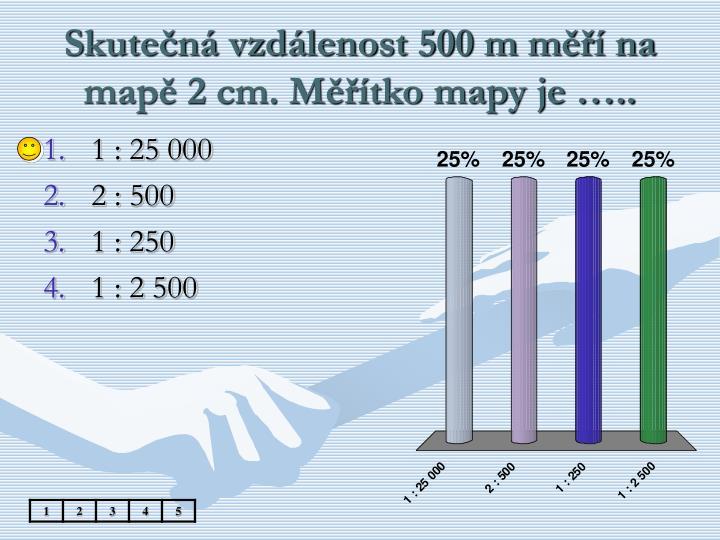 Skutečná vzdálenost 500 m měří na mapě 2 cm. Měřítko mapy je …..