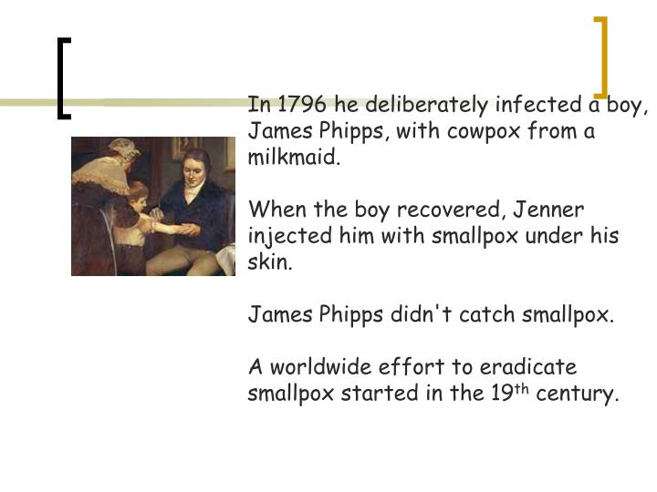 In 1796 he deliberately infected a boy, James Phipps, with cowpox from a milkmaid.