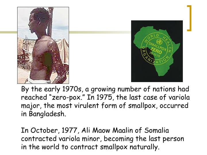 """By the early 1970s, a growing number of nations had reached """"zero-pox."""" In 1975, the last case of variola major, the most virulent form of smallpox, occurred in Bangladesh."""
