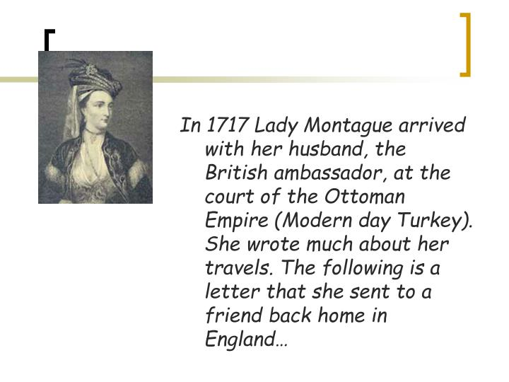 In 1717 Lady Montague arrived with her husband, the British ambassador, at the court of the Ottoman Empire (Modern day Turkey). She wrote much about her travels. The following is a letter that she sent to a friend back home in England…