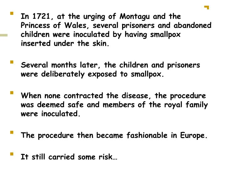 In 1721, at the urging of Montagu and the Princess of Wales, several prisoners and abandoned children were inoculated by having smallpox inserted under the skin.
