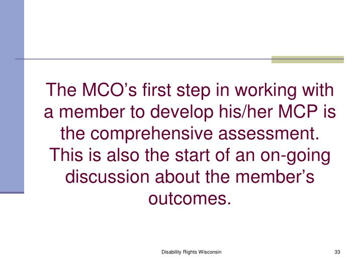 The MCO's first step in working with a member to develop his/her MCP is the comprehensive assessment.  This is also the start of an on-going discussion about the member's outcomes.