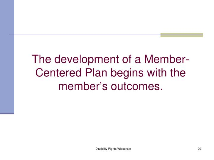 The development of a Member-Centered Plan begins with the member's outcomes.