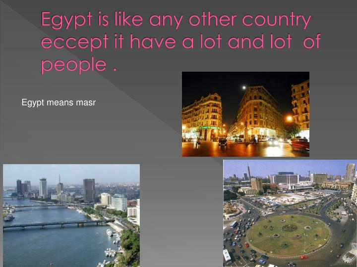 Egypt is like any other country eccept it have a lot and lot of people