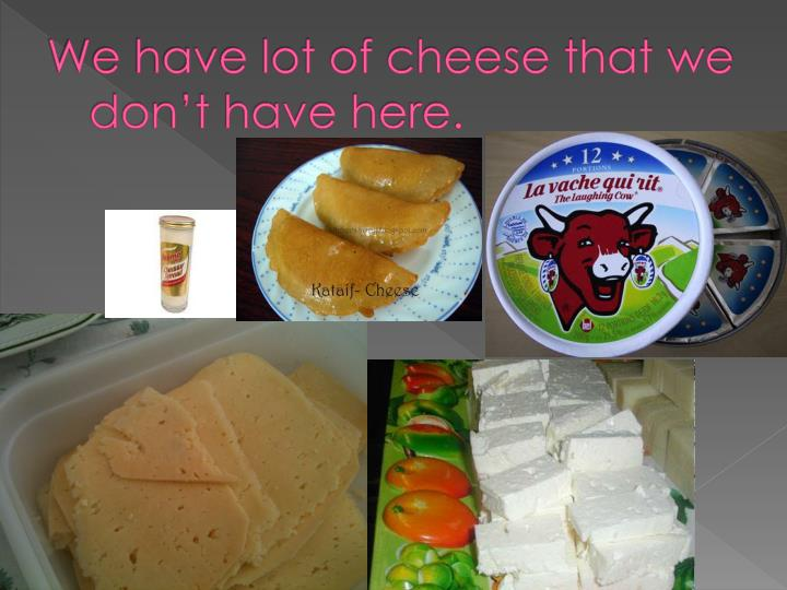 We have lot of cheese that we don't have here.
