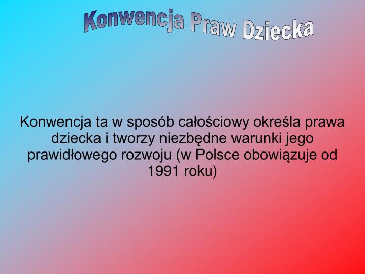 Konwencja ta w sposób całościowy określa prawa dziecka i tworzy niezbędne warunki jego prawidłowego rozwoju (w Polsce obowiązuje od 1991 roku)