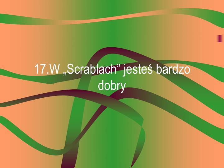 """17.W """"Scrablach"""" jesteś bardzo dobry"""
