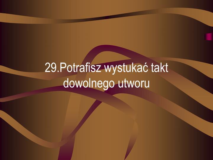 29.Potrafisz wystukać takt dowolnego utworu