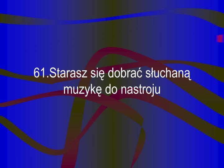 61.Starasz się dobrać słuchaną muzykę do nastroju