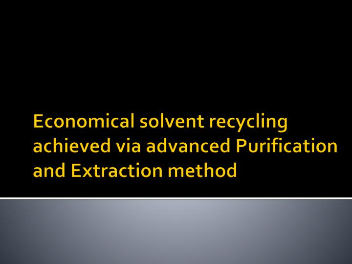 Economical solvent recycling achieved via advanced Purification and Extraction method