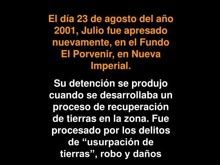 El día 23 de agosto del año 2001, Julio fue apresado nuevamente, en el Fundo El Porvenir, en Nueva Imperial.