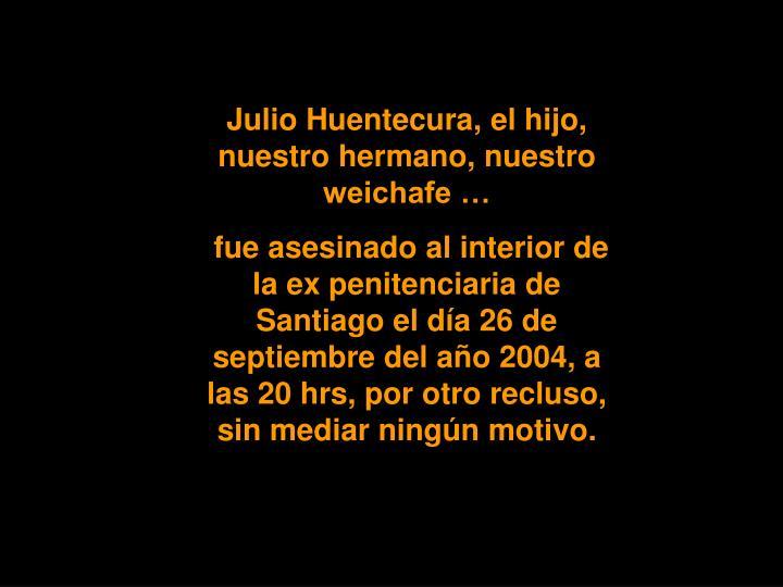 Julio Huentecura, el hijo, nuestro hermano, nuestro weichafe …