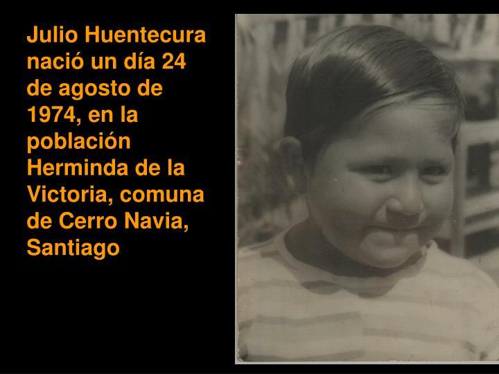 Julio Huentecura nació un día 24 de agosto de 1974, en la población Herminda de la Victoria, comuna de Cerro Navia, Santiago