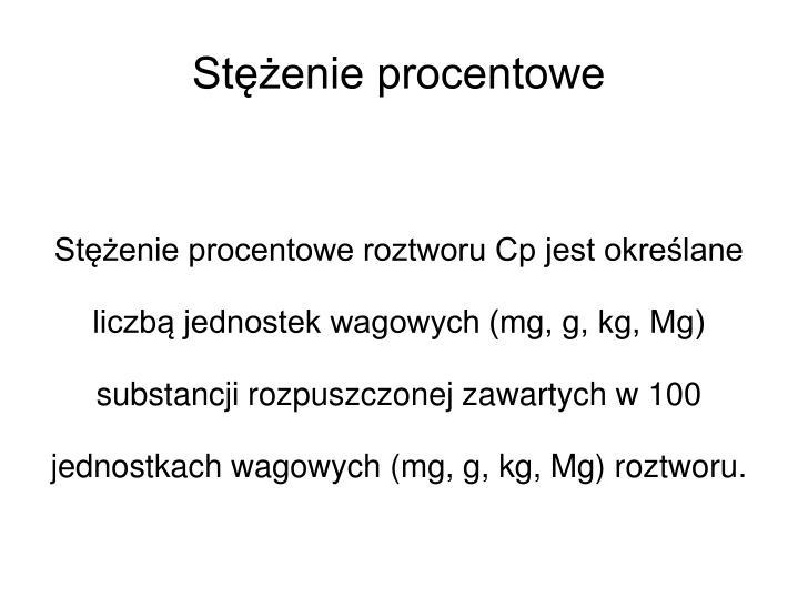 Stężenie procentowe roztworu Cp jest określane liczbą jednostek wagowych (mg, g, kg, Mg) substancji rozpuszczonej zawartych w 100 jednostkach wagowych (mg, g, kg, Mg) roztworu.