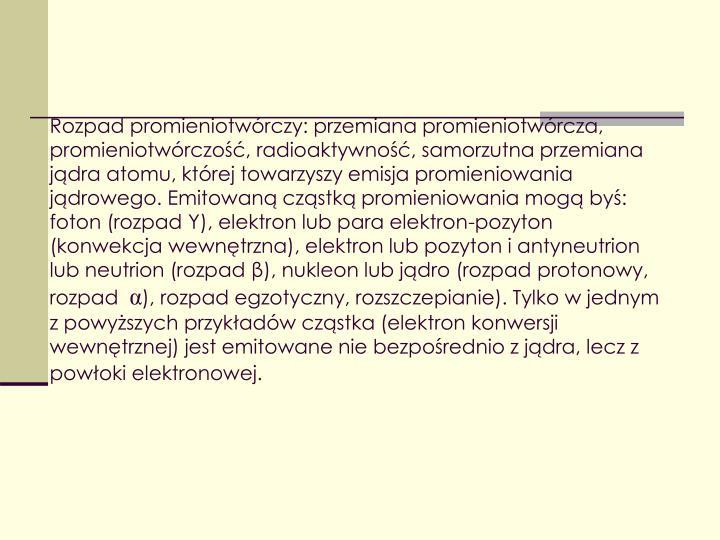 Rozpad promieniotwórczy: przemiana promieniotwórcza, promieniotwórczość, radioaktywność, samorzutna przemiana jądra atomu, której towarzyszy emisja promieniowania jądrowego. Emitowaną cząstką promieniowania mogą byś: foton (rozpad Y), elektron lub para elektron-pozyton (konwekcja wewnętrzna), elektron lub pozyton i antyneutrion lub neutrion (rozpad