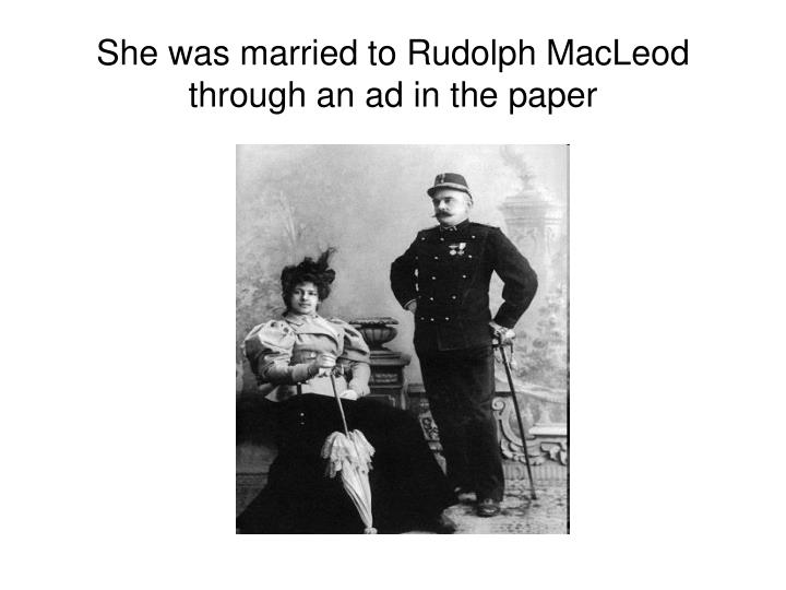 She was married to Rudolph MacLeod through an ad in the paper