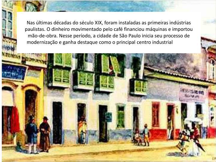 Nas últimas décadas do século XIX, foram instaladas as primeiras indústrias paulistas. O dinheiro movimentado pelo café financiou máquinas e importou mão-de-obra. Nesse período, a cidade de São Paulo inicia seu processo de modernização e ganha destaque como o principal centro industrial