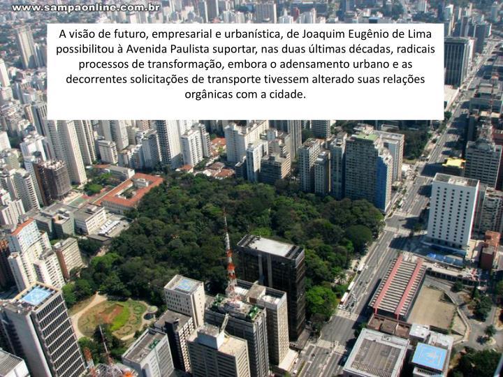A visão de futuro, empresarial e urbanística, de Joaquim Eugênio de Lima possibilitou à Avenida Paulista suportar, nas duas últimas décadas, radicais processos de transformação, embora o adensamento urbano e as decorrentes solicitações de transporte tivessem alterado suas relações orgânicas com a cidade.