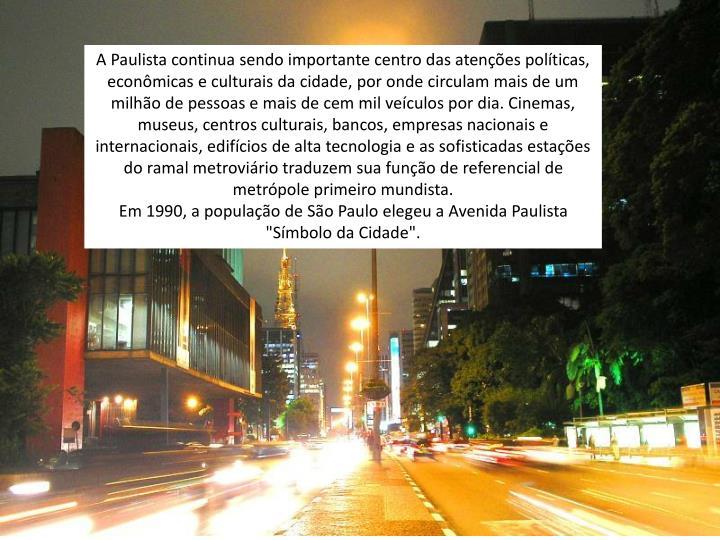 A Paulista continua sendo importante centro das atenções políticas, econômicas e culturais da cidade, por onde circulam mais de um milhão de pessoas e mais de cem mil veículos por dia. Cinemas, museus, centros culturais, bancos, empresas nacionais e internacionais, edifícios de alta tecnologia e as sofisticadas estações do ramal metroviário traduzem sua função de referencial de metrópole primeiro