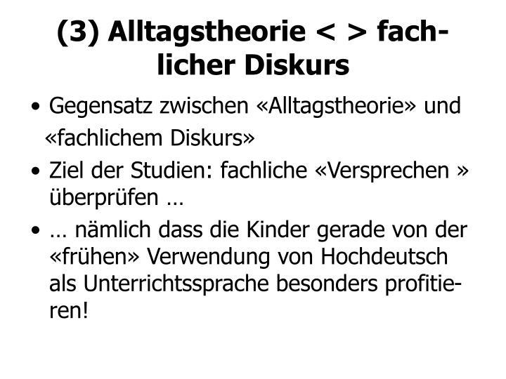 (3) Alltagstheorie < > fach-licher Diskurs