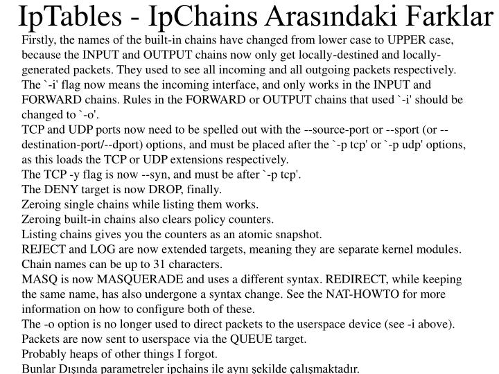 Firstly, the names of the built-in chains have changed from lower case to UPPER case, because the INPUT and OUTPUT chains now only get locally-destined and locally-generated packets. They used to see all incoming and all outgoing packets respectively.