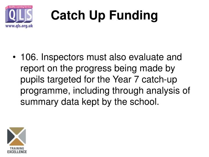 106. Inspectors must also evaluate and report on the progress being made by pupils targeted for the Year 7 catch-up programme, including through analysis of summary data kept by the school.