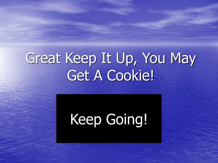 Great Keep It Up, You May Get A Cookie!