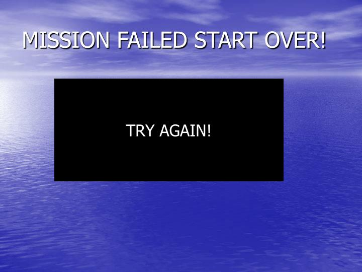 MISSION FAILED START OVER!