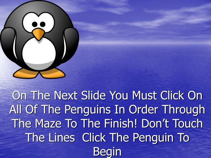 On The Next Slide You Must Click On All Of The Penguins In Order Through The Maze To The Finish! Don't Touch The Lines  Click The Penguin To Begin