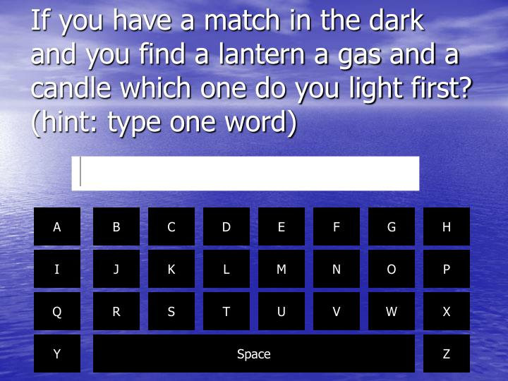 If you have a match in the dark and you find a lantern a gas and a candle which one do you light first? (hint: type one word)