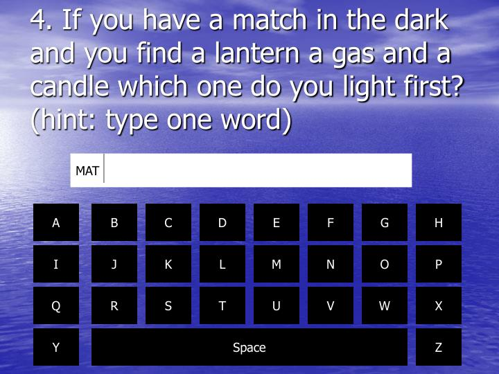 4. If you have a match in the dark and you find a lantern a gas and a candle which one do you light first? (hint: type one word)
