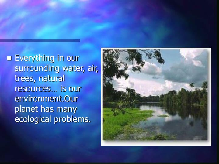 Everything in our surrounding water, air, trees, natural resources… is our environment.Our planet has many ecological problems.