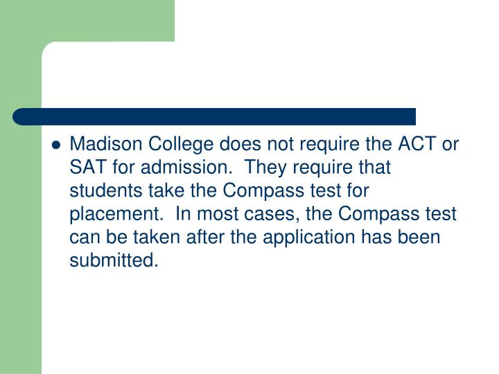 Madison College does not require the ACT or SAT for admission.  They require that students take the Compass test for placement.  In most cases, the Compass test can be taken after the application has been submitted.