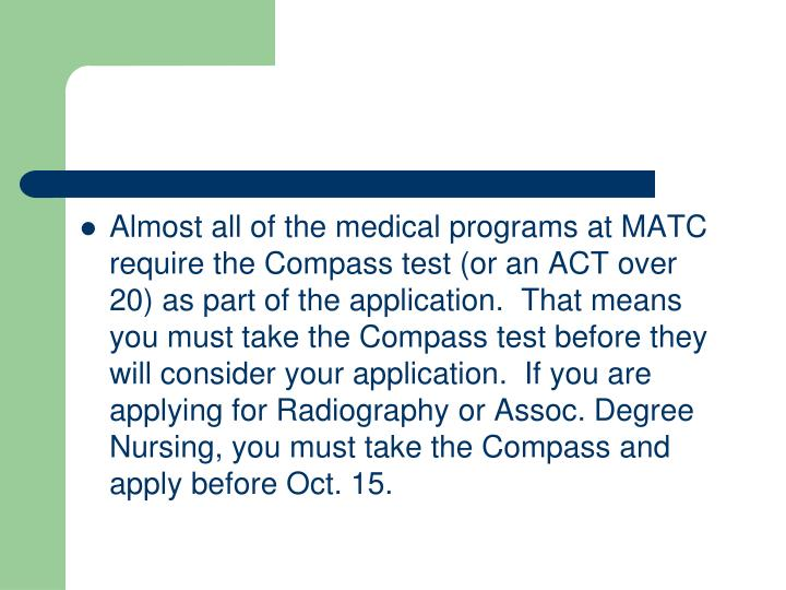 Almost all of the medical programs at MATC require the Compass test (or an ACT over 20) as part of the application.  That means you must take the Compass test before they will consider your application.  If you are applying for Radiography or Assoc. Degree Nursing, you must take the Compass and apply before Oct. 15.