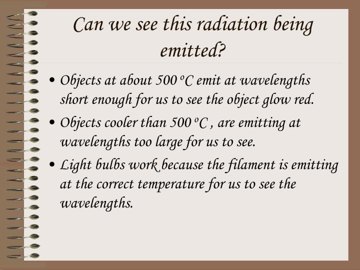 Can we see this radiation being emitted?