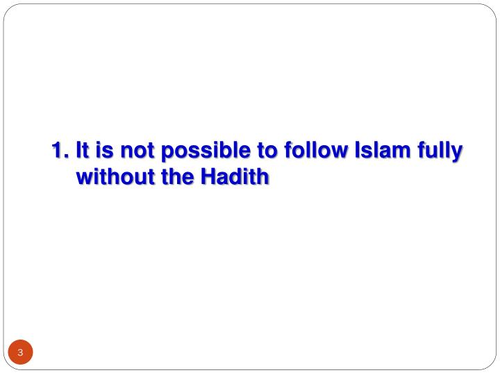 1. It is not possible to follow Islam fully without the Hadith