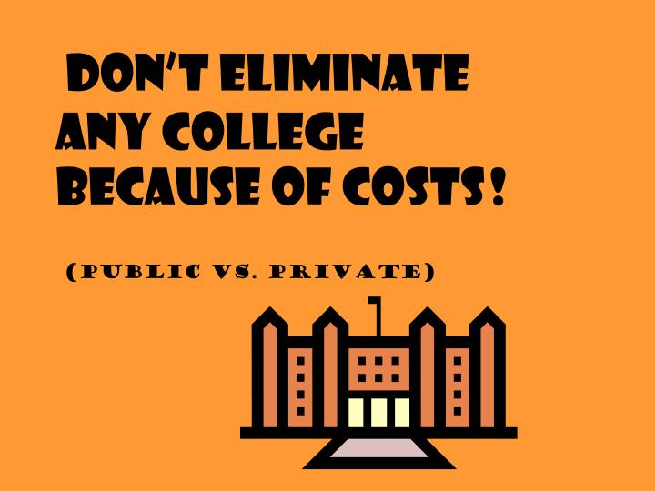Don't Eliminate any college because of costs
