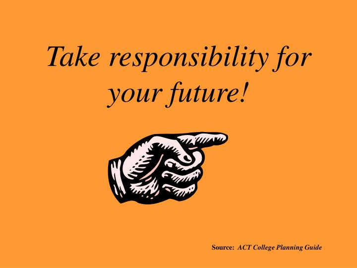 Take responsibility for your future!