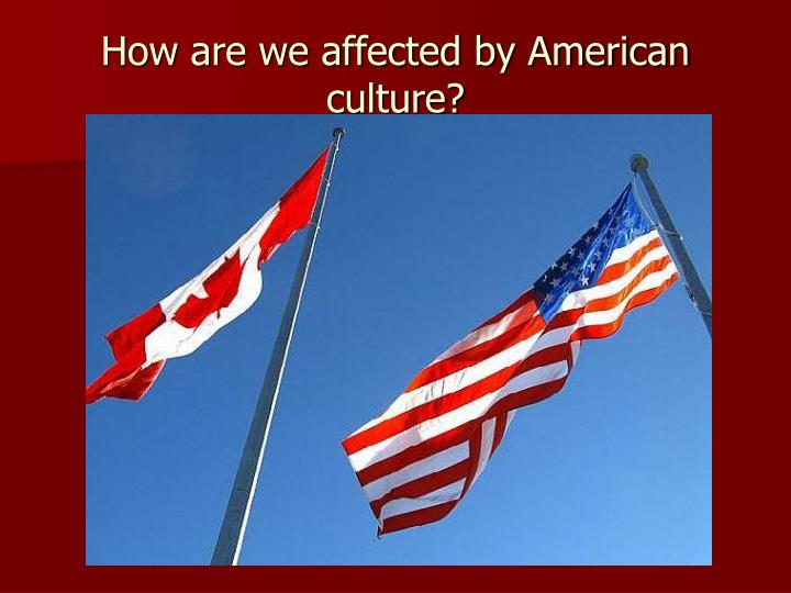 How are we affected by American culture?